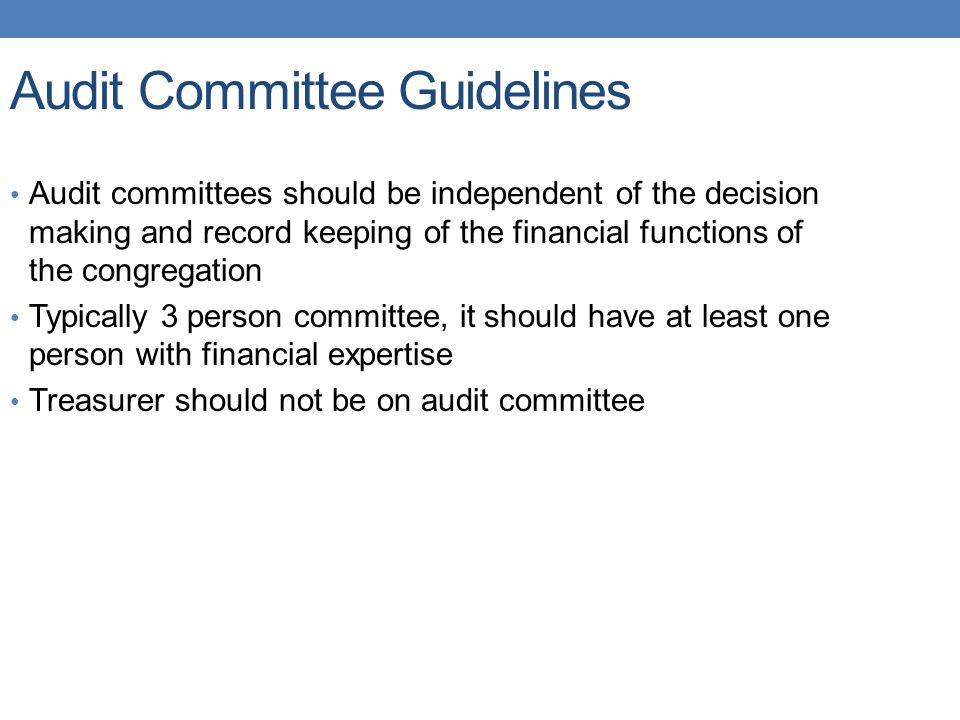 Audit Committee Guidelines Audit committees should be independent of the decision making and record keeping of the financial functions of the congregation Typically 3 person committee, it should have at least one person with financial expertise Treasurer should not be on audit committee