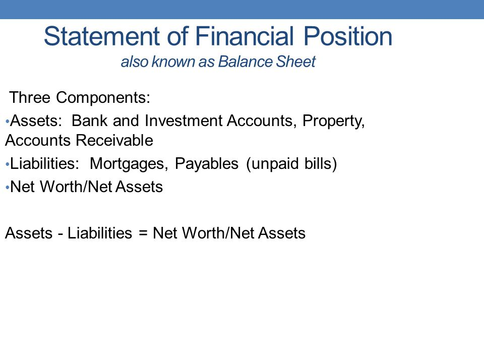 Statement of Financial Position also known as Balance Sheet Three Components: Assets: Bank and Investment Accounts, Property, Accounts Receivable Liabilities: Mortgages, Payables (unpaid bills) Net Worth/Net Assets Assets - Liabilities = Net Worth/Net Assets