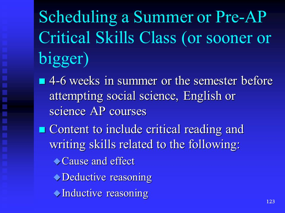 Scheduling a Summer or Pre-AP Critical Skills Class (or sooner or bigger) n 4-6 weeks in summer or the semester before attempting social science, English or science AP courses n Content to include critical reading and writing skills related to the following: u Cause and effect u Deductive reasoning u Inductive reasoning 123