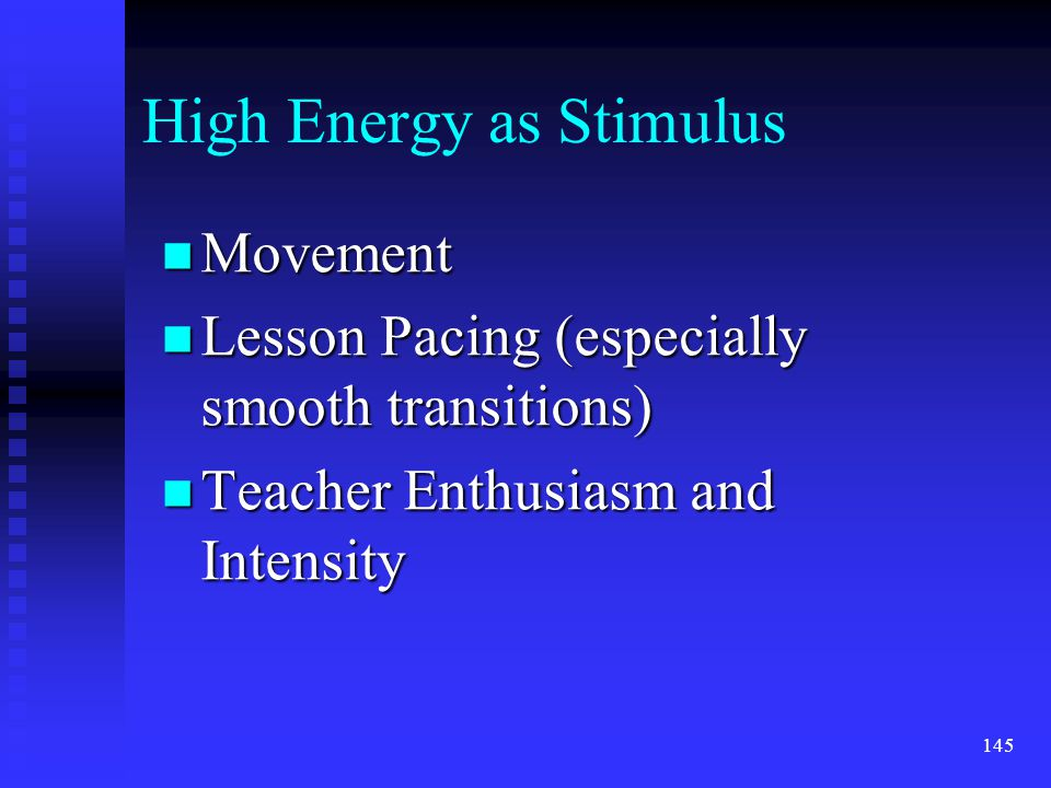 n Movement n Lesson Pacing (especially smooth transitions) n Teacher Enthusiasm and Intensity High Energy as Stimulus 145