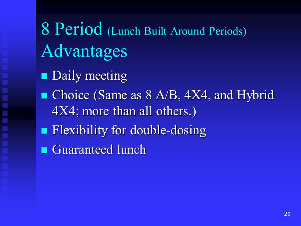 20 8 Period (Lunch Built Around Periods) Advantages n Daily meeting n Choice (Same as 8 A/B, 4X4, and Hybrid 4X4; more than all others.) n Flexibility for double-dosing n Guaranteed lunch