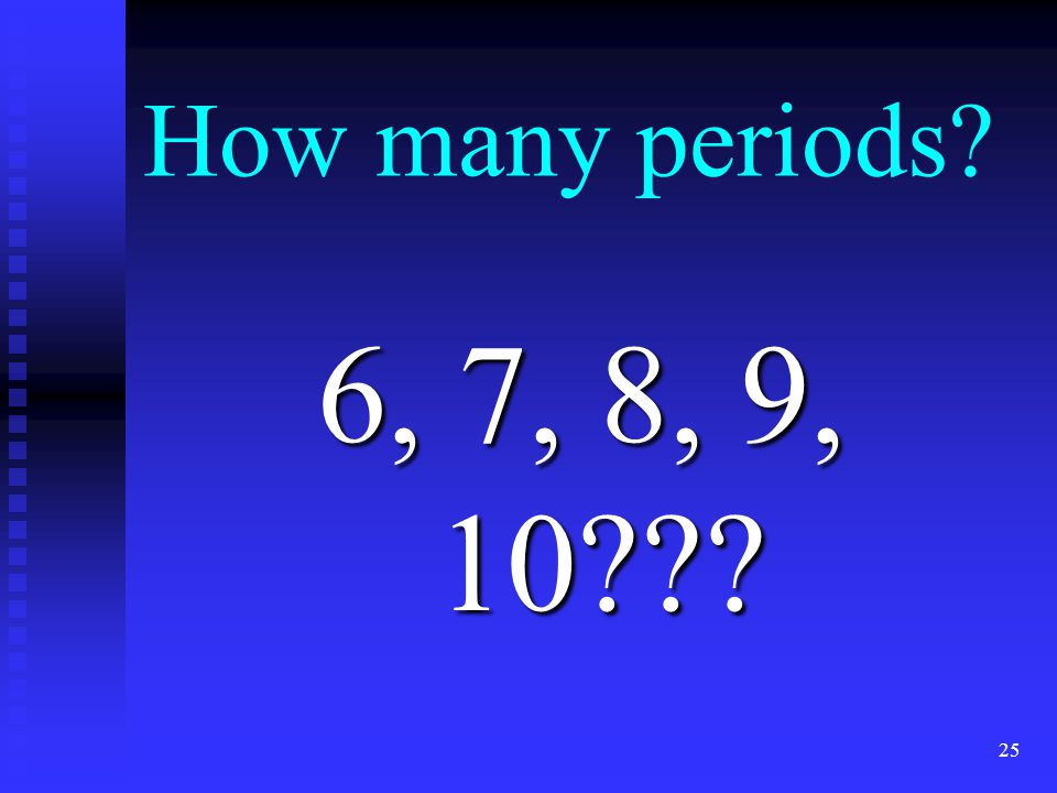 How many periods? 6, 7, 8, 9, 10??? 25