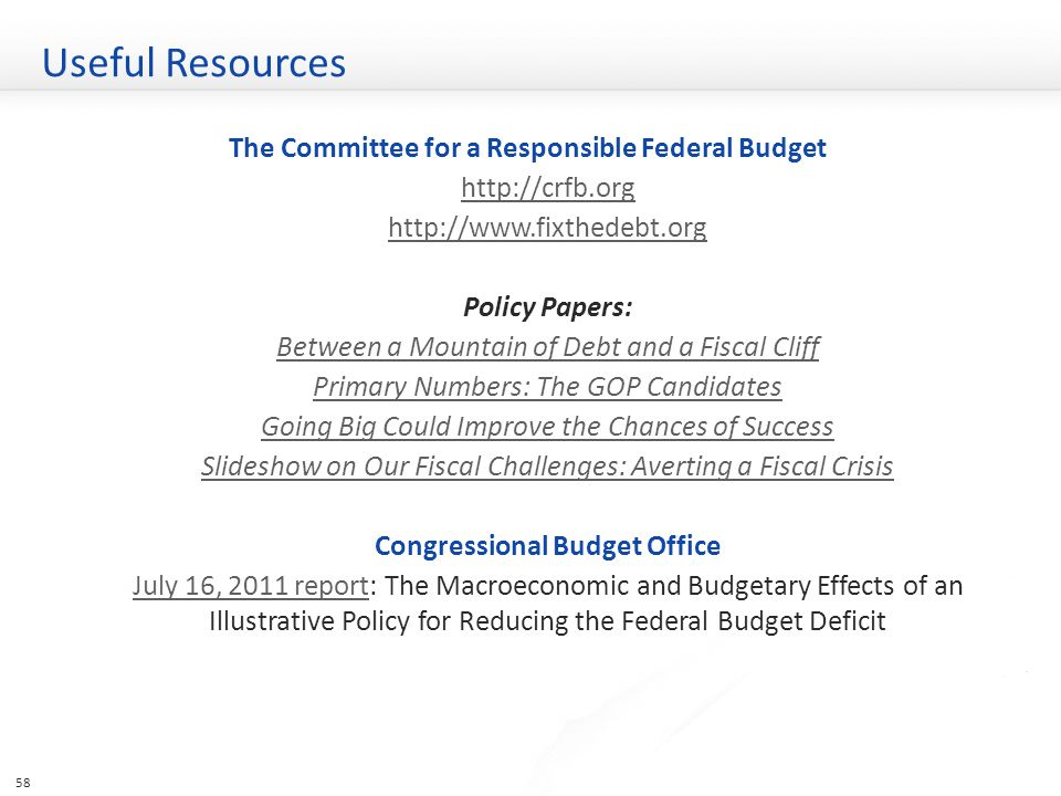Useful Resources The Committee for a Responsible Federal Budget http://crfb.org http://www.fixthedebt.org Policy Papers: Between a Mountain of Debt and a Fiscal Cliff Primary Numbers: The GOP Candidates Going Big Could Improve the Chances of Success Slideshow on Our Fiscal Challenges: Averting a Fiscal Crisis Congressional Budget Office July 16, 2011 reportJuly 16, 2011 report: The Macroeconomic and Budgetary Effects of an Illustrative Policy for Reducing the Federal Budget Deficit 58