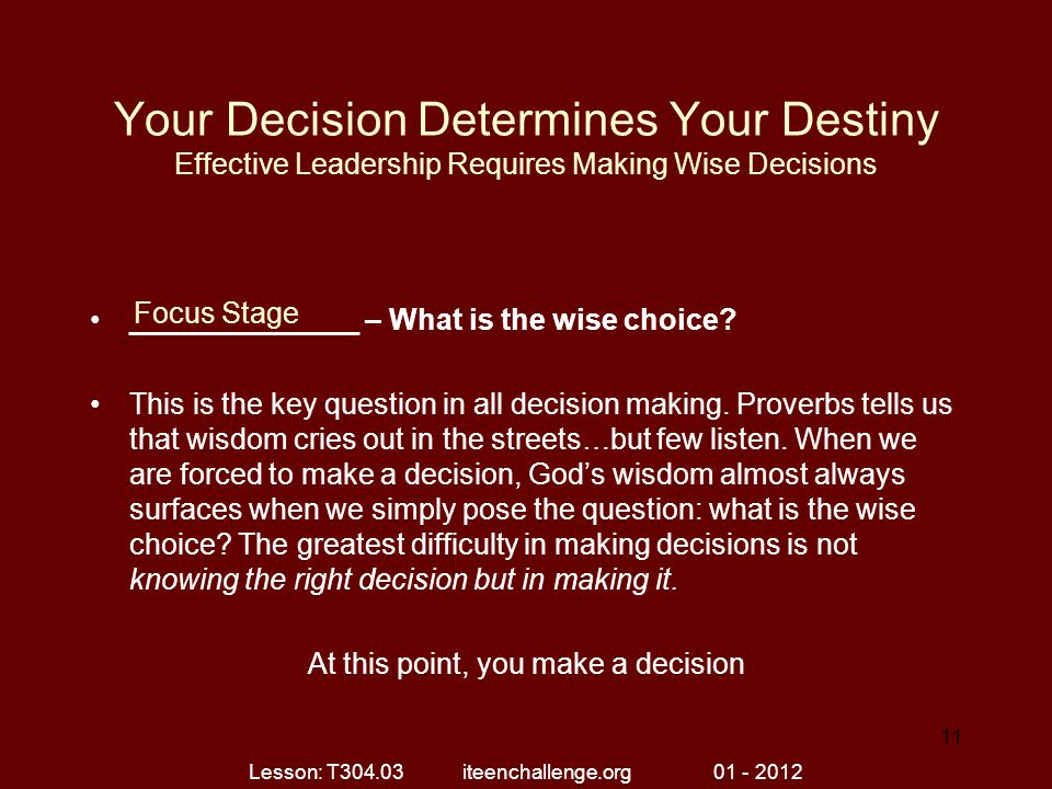 Your Decision Determines Your Destiny Effective Leadership Requires Making Wise Decisions ______________ – What is the wise choice.
