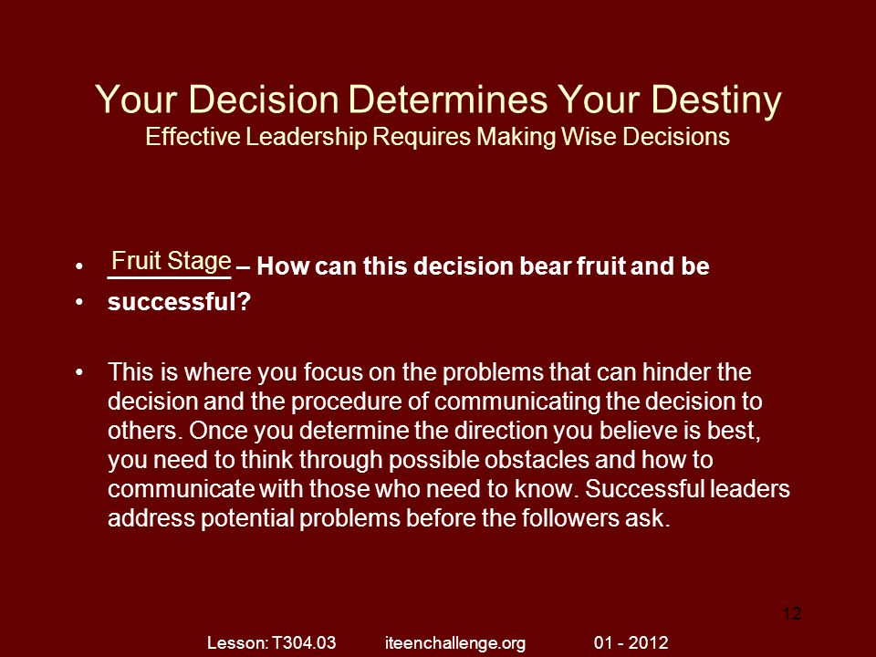 Your Decision Determines Your Destiny Effective Leadership Requires Making Wise Decisions _________ – How can this decision bear fruit and be successful.
