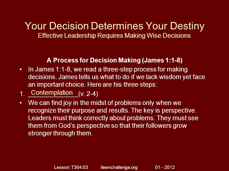Your Decision Determines Your Destiny Effective Leadership Requires Making Wise Decisions A Process for Decision Making (James 1:1-8) In James 1:1-8, we read a three-step process for making decisions.