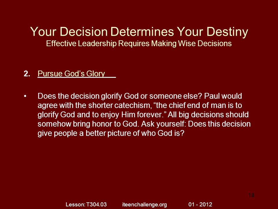 Your Decision Determines Your Destiny Effective Leadership Requires Making Wise Decisions 2.__________________ Does the decision glorify God or someone else.