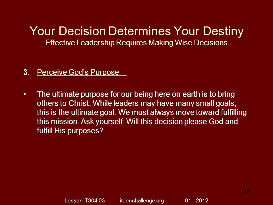 Your Decision Determines Your Destiny Effective Leadership Requires Making Wise Decisions 3._____________________ The ultimate purpose for our being here on earth is to bring others to Christ.