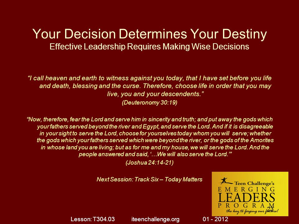 Your Decision Determines Your Destiny Effective Leadership Requires Making Wise Decisions I call heaven and earth to witness against you today, that I have set before you life and death, blessing and the curse.