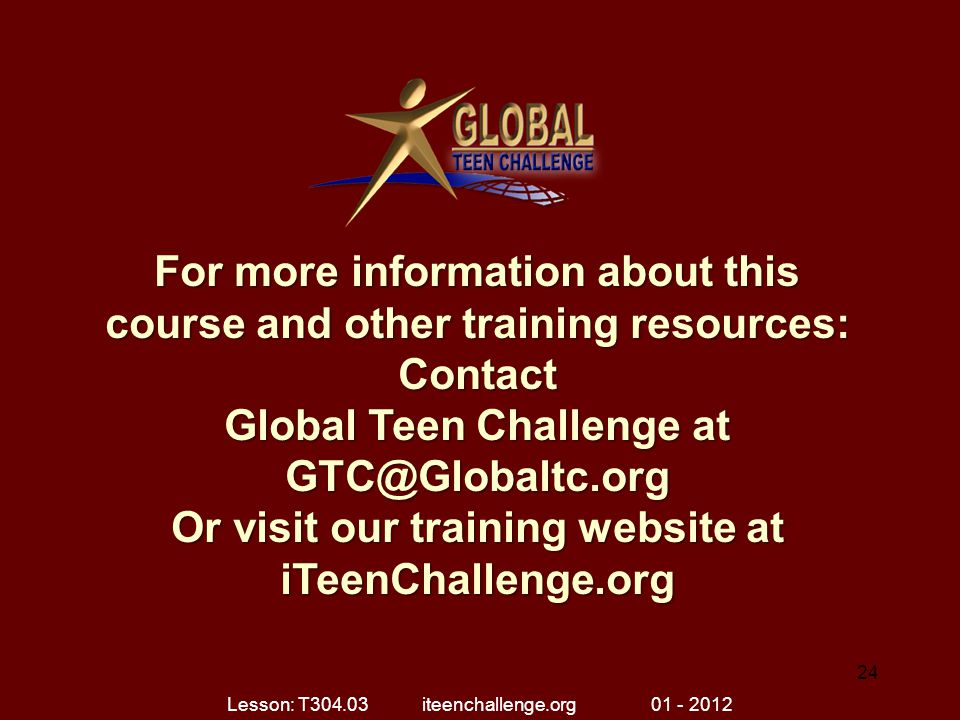 For more information about this course and other training resources: Contact Global Teen Challenge at GTC@Globaltc.org Or visit our training website at iTeenChallenge.org 24 Lesson: T304.03 iteenchallenge.org 01 - 2012