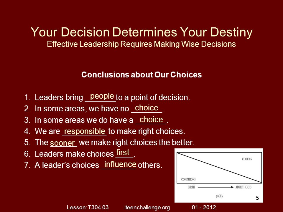 Your Decision Determines Your Destiny Effective Leadership Requires Making Wise Decisions Conclusions about Our Choices 1.Leaders bring _______to a point of decision.