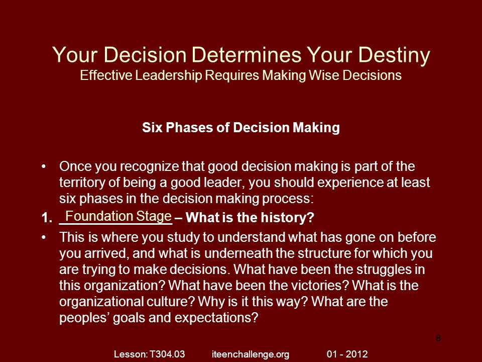 Your Decision Determines Your Destiny Effective Leadership Requires Making Wise Decisions Six Phases of Decision Making Once you recognize that good decision making is part of the territory of being a good leader, you should experience at least six phases in the decision making process: 1._______________ – What is the history.