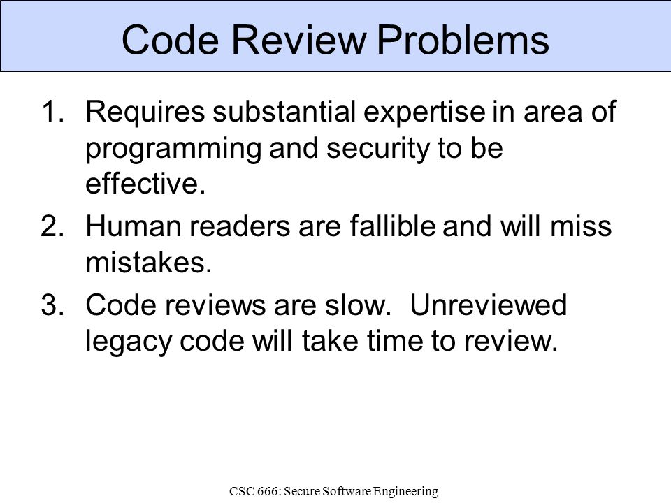 CSC 666: Secure Software Engineering Code Review Problems 1.Requires substantial expertise in area of programming and security to be effective.