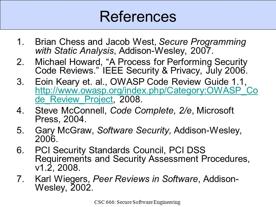 CSC 666: Secure Software Engineering References 1.Brian Chess and Jacob West, Secure Programming with Static Analysis, Addison-Wesley, 2007.