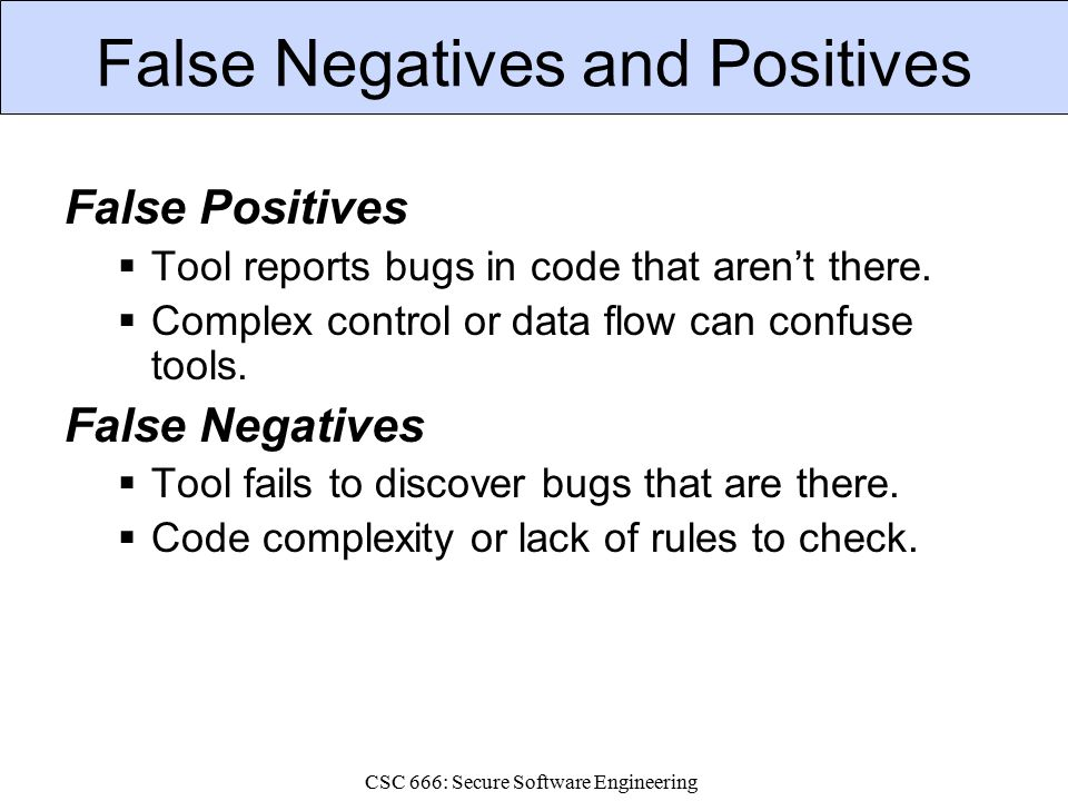 CSC 666: Secure Software Engineering False Negatives and Positives False Positives  Tool reports bugs in code that aren't there.