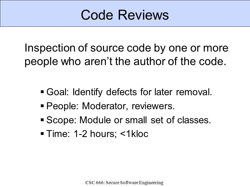 CSC 666: Secure Software Engineering Code Reviews Inspection of source code by one or more people who aren't the author of the code.