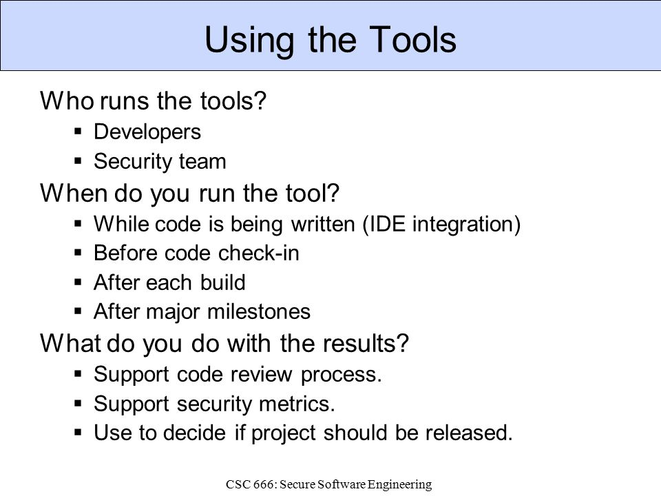 CSC 666: Secure Software Engineering Using the Tools Who runs the tools.