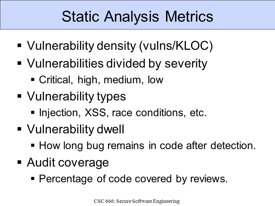 CSC 666: Secure Software Engineering Static Analysis Metrics  Vulnerability density (vulns/KLOC)  Vulnerabilities divided by severity  Critical, high, medium, low  Vulnerability types  Injection, XSS, race conditions, etc.