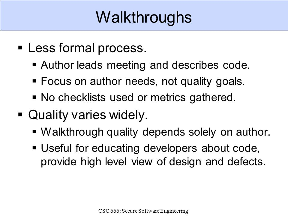 CSC 666: Secure Software Engineering Walkthroughs  Less formal process.