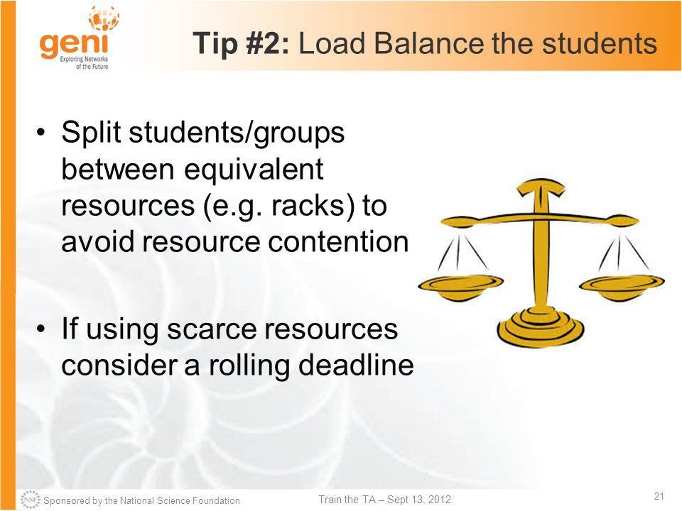 Sponsored by the National Science Foundation 21 Train the TA – Sept 13, 2012 Tip #2: Load Balance the students Split students/groups between equivalent resources (e.g.