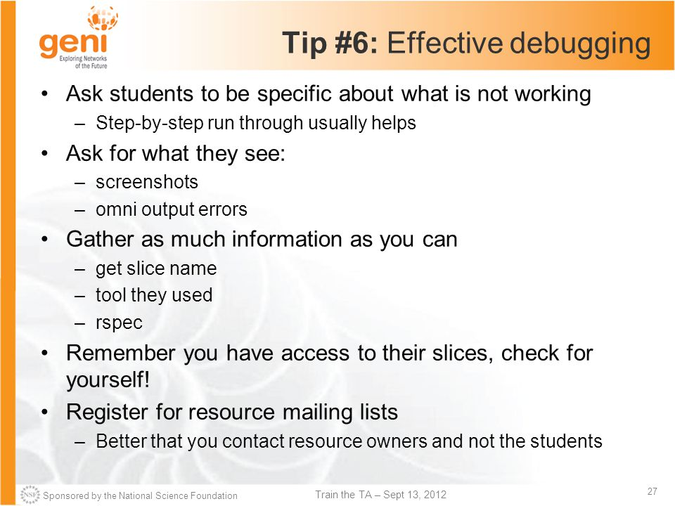 Sponsored by the National Science Foundation 27 Train the TA – Sept 13, 2012 Tip #6: Effective debugging Ask students to be specific about what is not working –Step-by-step run through usually helps Ask for what they see: –screenshots –omni output errors Gather as much information as you can –get slice name –tool they used –rspec Remember you have access to their slices, check for yourself.