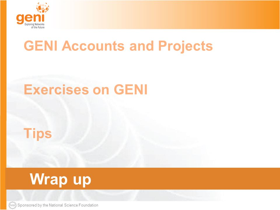 Sponsored by the National Science Foundation GENI Accounts and Projects Exercises on GENI Tips Wrap Up Wrap up