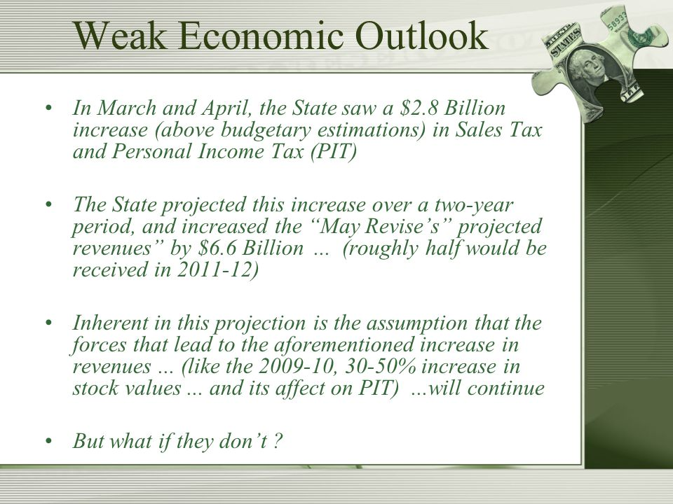 Weak Economic Outlook In March and April, the State saw a $2.8 Billion increase (above budgetary estimations) in Sales Tax and Personal Income Tax (PIT) The State projected this increase over a two-year period, and increased the May Revise's projected revenues by $6.6 Billion...