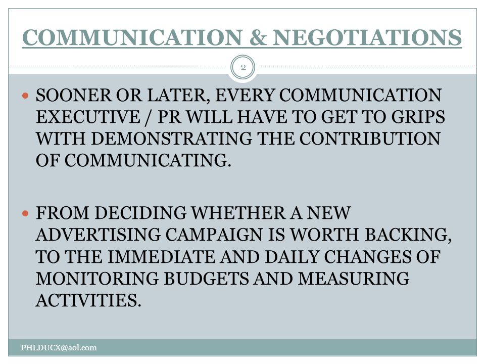 COMMUNICATION & NEGOTIATIONS PHLDUCX@aol.com 2 SOONER OR LATER, EVERY COMMUNICATION EXECUTIVE / PR WILL HAVE TO GET TO GRIPS WITH DEMONSTRATING THE CONTRIBUTION OF COMMUNICATING.