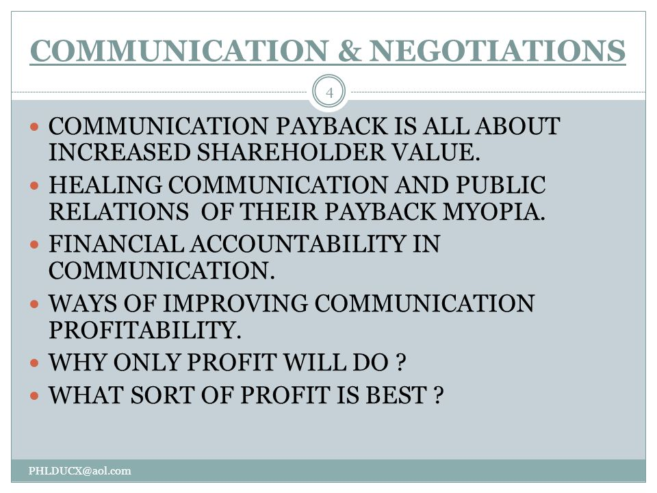 COMMUNICATION & NEGOTIATIONS PHLDUCX@aol.com 4 COMMUNICATION PAYBACK IS ALL ABOUT INCREASED SHAREHOLDER VALUE.