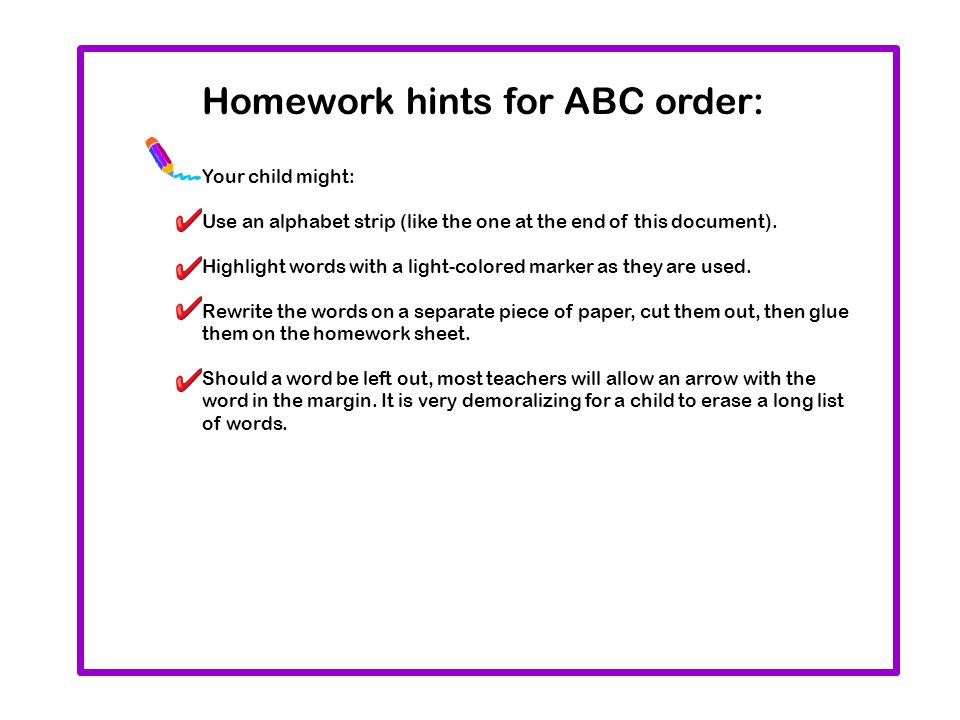 Homework hints for ABC order: Your child might: Use an alphabet strip (like the one at the end of this document). Highlight words with a light-colored