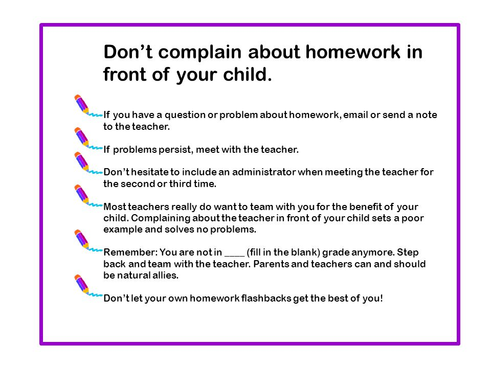 Don't complain about homework in front of your child. If you have a question or problem about homework, email or send a note to the teacher. If proble