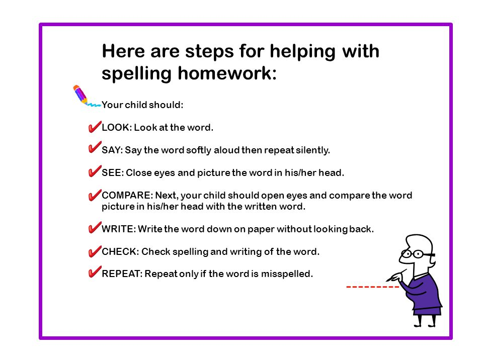 Here are steps for helping with spelling homework: Your child should: LOOK: Look at the word. SAY: Say the word softly aloud then repeat silently. SEE