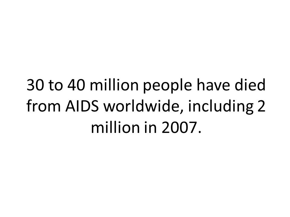 30 to 40 million people have died from AIDS worldwide, including 2 million in 2007.