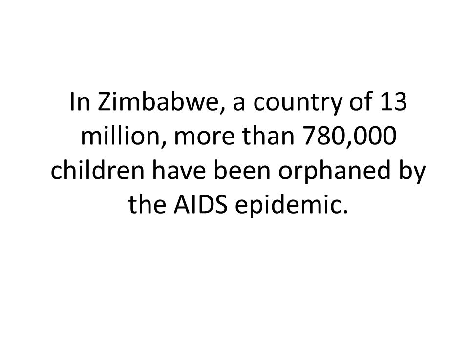 In Zimbabwe, a country of 13 million, more than 780,000 children have been orphaned by the AIDS epidemic.