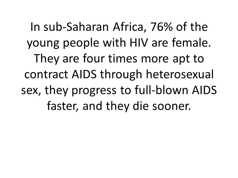 In sub-Saharan Africa, 76% of the young people with HIV are female.