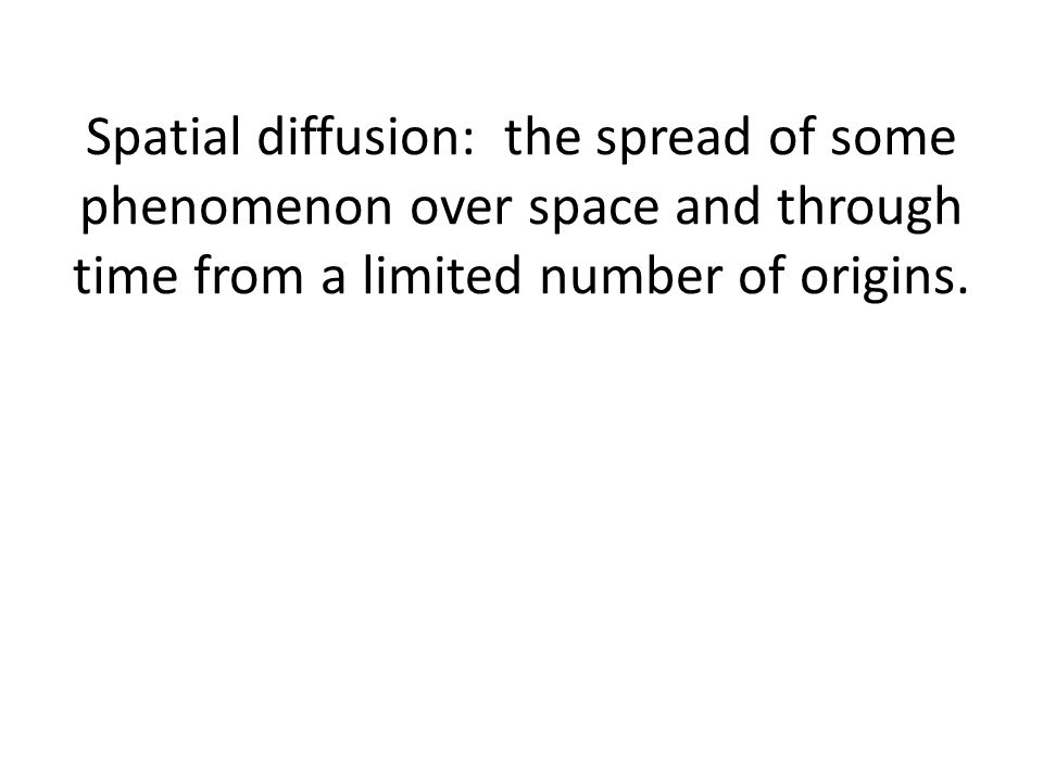 Spatial diffusion: the spread of some phenomenon over space and through time from a limited number of origins.