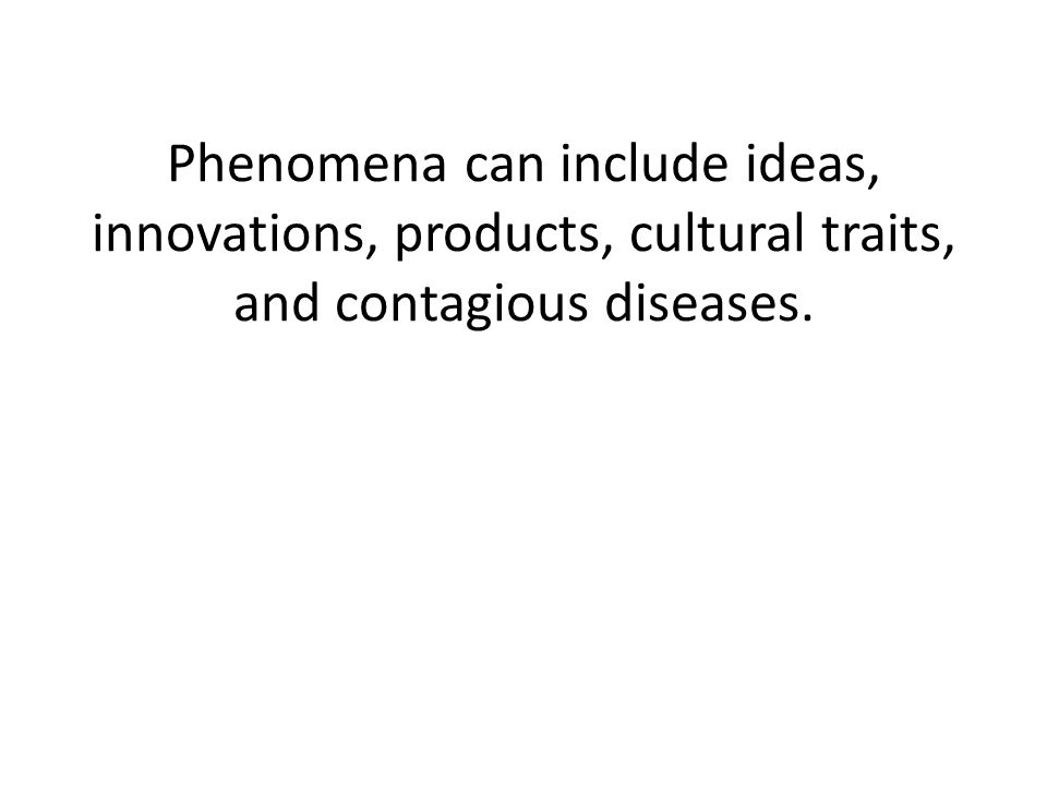 Phenomena can include ideas, innovations, products, cultural traits, and contagious diseases.