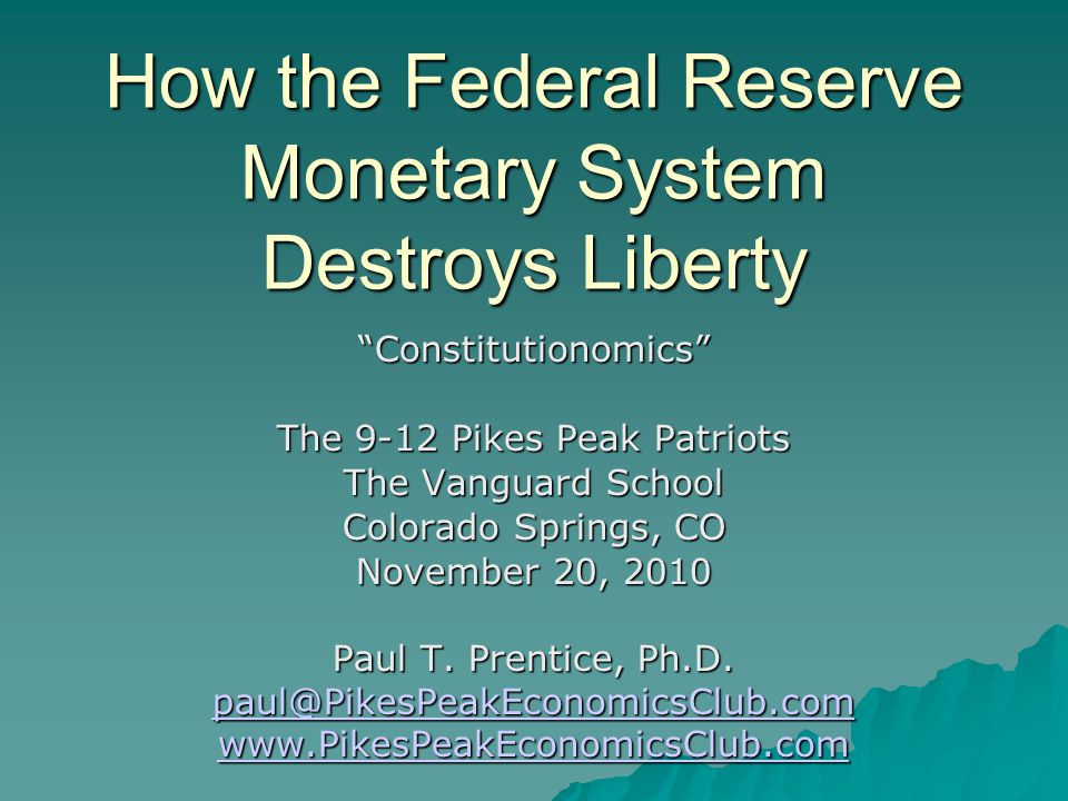"""How the Federal Reserve Monetary System Destroys Liberty """"Constitutionomics"""" The 9-12 Pikes Peak Patriots The Vanguard School Colorado Springs, CO Nov"""
