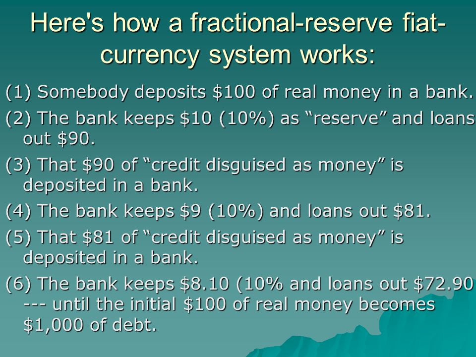 """Here's how a fractional-reserve fiat- currency system works: (1) Somebody deposits $100 of real money in a bank. (2) The bank keeps $10 (10%) as """"rese"""