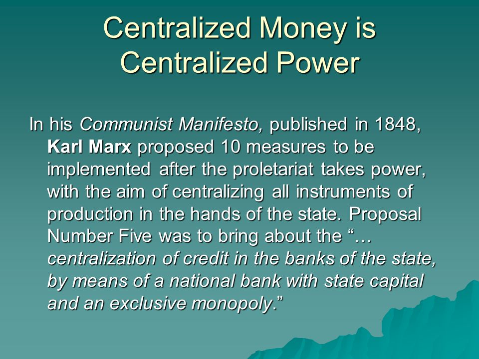 Centralized Money is Centralized Power In his Communist Manifesto, published in 1848, Karl Marx proposed 10 measures to be implemented after the proletariat takes power, with the aim of centralizing all instruments of production in the hands of the state.