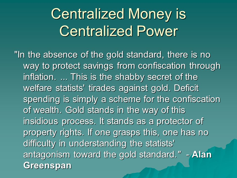 Centralized Money is Centralized Power In the absence of the gold standard, there is no way to protect savings from confiscation through inflation....