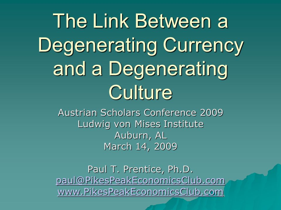 The Link Between a Degenerating Currency and a Degenerating Culture Austrian Scholars Conference 2009 Ludwig von Mises Institute Auburn, AL March 14, 2009 Paul T.