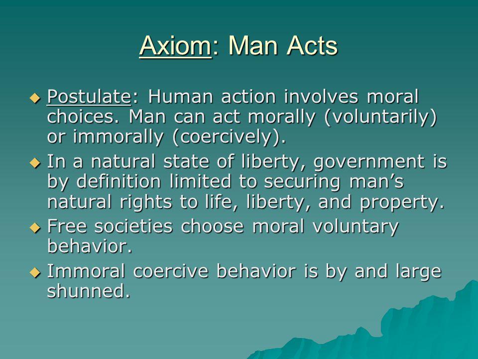 Axiom: Man Acts  Postulate: Human action involves moral choices.