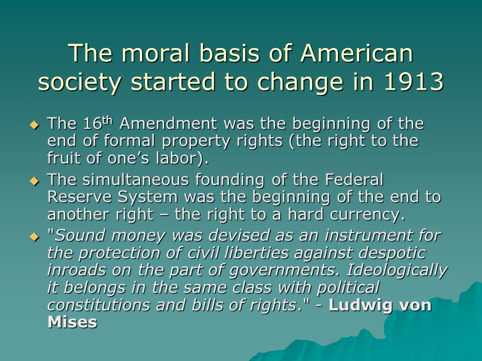 The moral basis of American society started to change in 1913  The 16 th Amendment was the beginning of the end of formal property rights (the right to the fruit of one's labor).