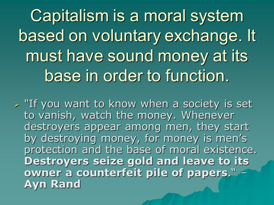 Capitalism is a moral system based on voluntary exchange. It must have sound money at its base in order to function. 
