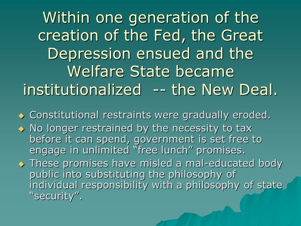 Within one generation of the creation of the Fed, the Great Depression ensued and the Welfare State became institutionalized -- the New Deal.  Consti