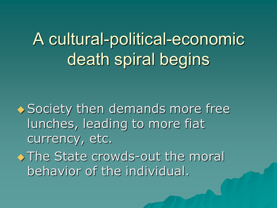 A cultural-political-economic death spiral begins  Society then demands more free lunches, leading to more fiat currency, etc.  The State crowds-out