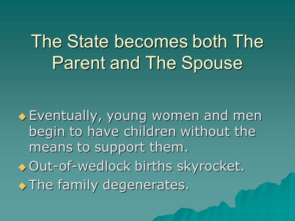 The State becomes both The Parent and The Spouse  Eventually, young women and men begin to have children without the means to support them.