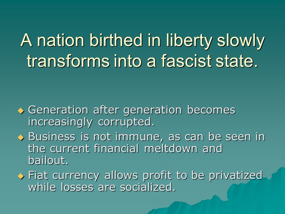 A nation birthed in liberty slowly transforms into a fascist state.  Generation after generation becomes increasingly corrupted.  Business is not im