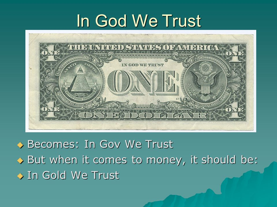 In God We Trust  Becomes: In Gov We Trust  But when it comes to money, it should be:  In Gold We Trust